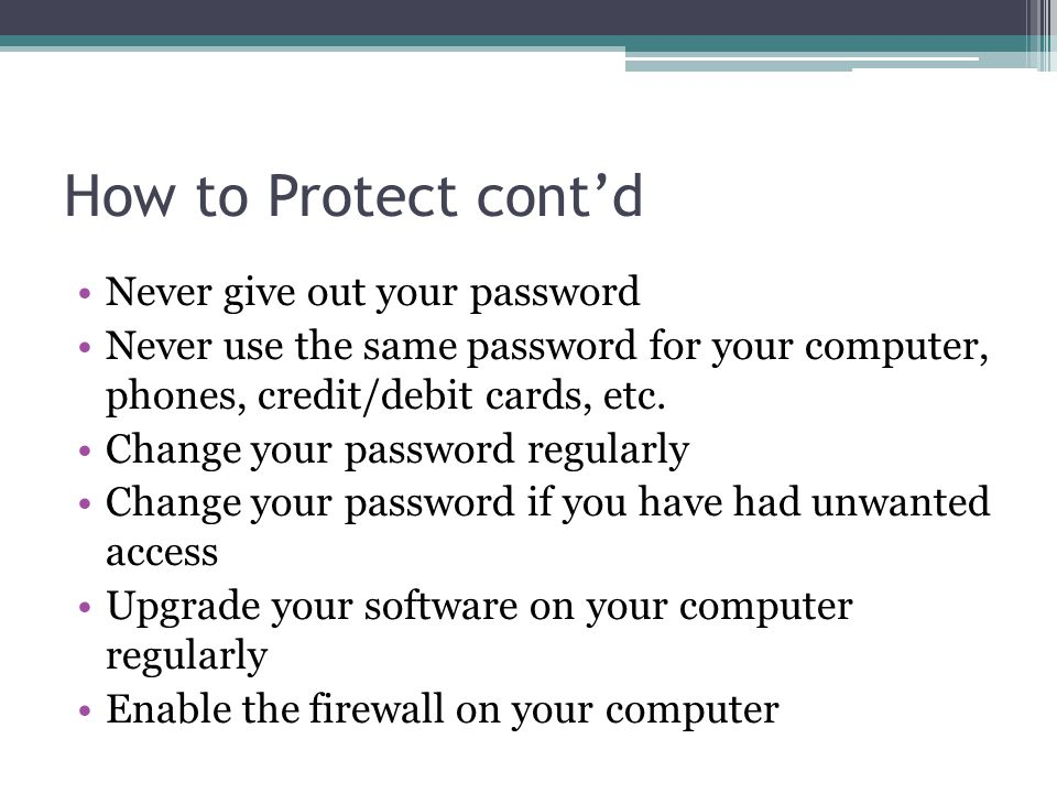 How to Protect cont'd Never give out your password Never use the same password for your computer, phones, credit/debit cards, etc.