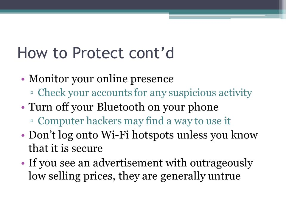How to Protect cont'd Monitor your online presence ▫Check your accounts for any suspicious activity Turn off your Bluetooth on your phone ▫Computer hackers may find a way to use it Don't log onto Wi-Fi hotspots unless you know that it is secure If you see an advertisement with outrageously low selling prices, they are generally untrue
