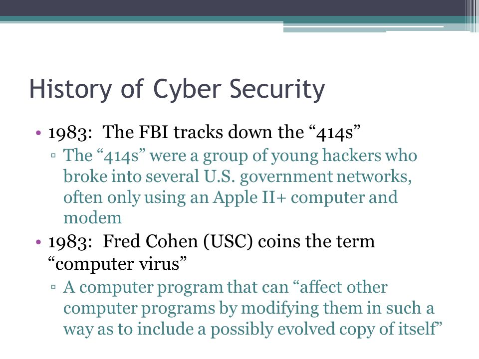 History of Cyber Security 1983: The FBI tracks down the 414s ▫The 414s were a group of young hackers who broke into several U.S.
