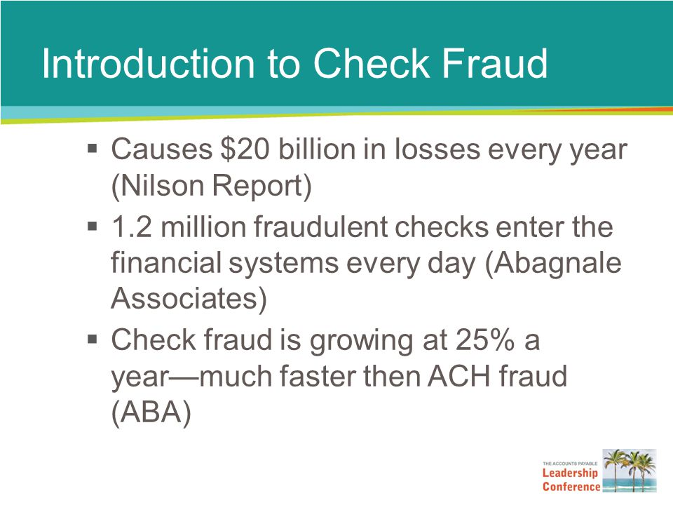 Introduction to Check Fraud  Causes $20 billion in losses every year (Nilson Report)  1.2 million fraudulent checks enter the financial systems every day (Abagnale Associates)  Check fraud is growing at 25% a year—much faster then ACH fraud (ABA)