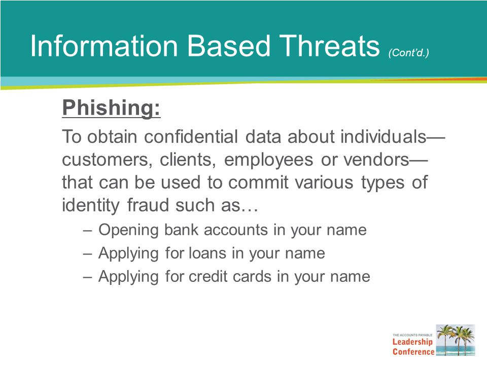 Information Based Threats (Cont'd.) Phishing: To obtain confidential data about individuals— customers, clients, employees or vendors— that can be used to commit various types of identity fraud such as… –Opening bank accounts in your name –Applying for loans in your name –Applying for credit cards in your name