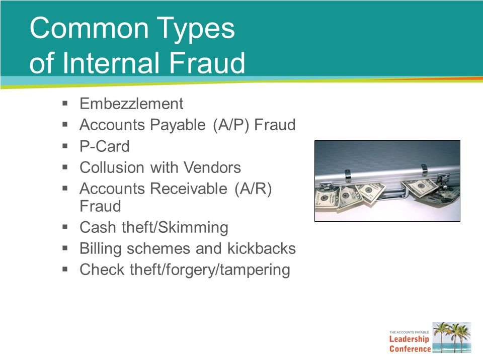 Common Types of Internal Fraud  Embezzlement  Accounts Payable (A/P) Fraud  P-Card  Collusion with Vendors  Accounts Receivable (A/R) Fraud  Cash theft/Skimming  Billing schemes and kickbacks  Check theft/forgery/tampering