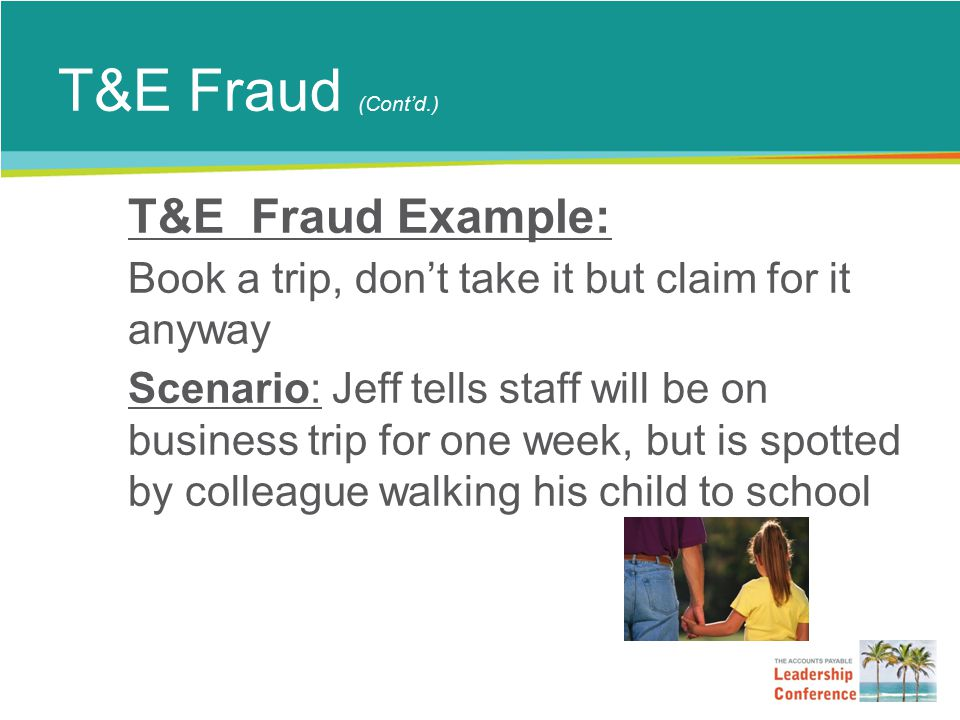 T&E Fraud (Cont'd.) T&E Fraud Example: Book a trip, don't take it but claim for it anyway Scenario: Jeff tells staff will be on business trip for one week, but is spotted by colleague walking his child to school