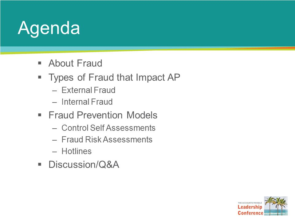 Agenda  About Fraud  Types of Fraud that Impact AP –External Fraud –Internal Fraud  Fraud Prevention Models –Control Self Assessments –Fraud Risk Assessments –Hotlines  Discussion/Q&A
