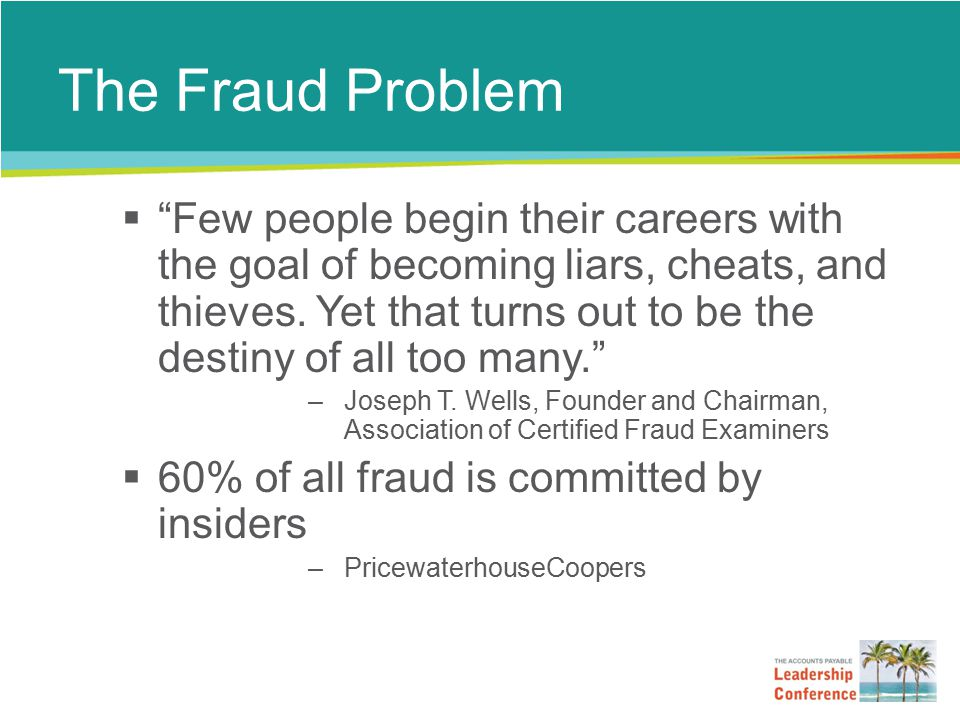If You Uncover or Suspect Fraud… 1.Do not take action yourself 2.Speak with your manager and/or the next highest level of authority 3.Involve Internal Audit and/or Corporate Security 4.Do not tell anyone else about your suspicions 5.Do not confront the employee