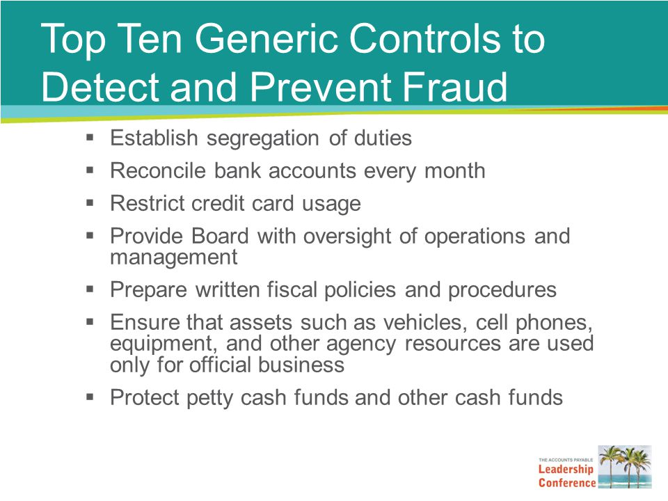 Top Ten Generic Controls to Detect and Prevent Fraud  Establish segregation of duties  Reconcile bank accounts every month  Restrict credit card usage  Provide Board with oversight of operations and management  Prepare written fiscal policies and procedures  Ensure that assets such as vehicles, cell phones, equipment, and other agency resources are used only for official business  Protect petty cash funds and other cash funds