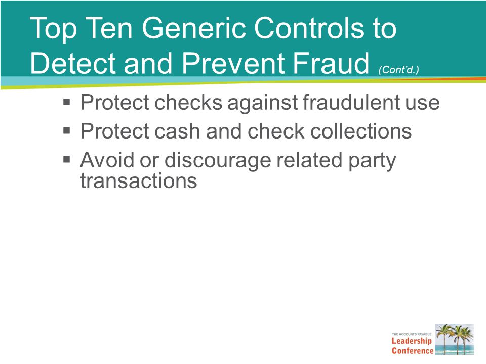 Top Ten Generic Controls to Detect and Prevent Fraud (Cont'd.)  Protect checks against fraudulent use  Protect cash and check collections  Avoid or discourage related party transactions