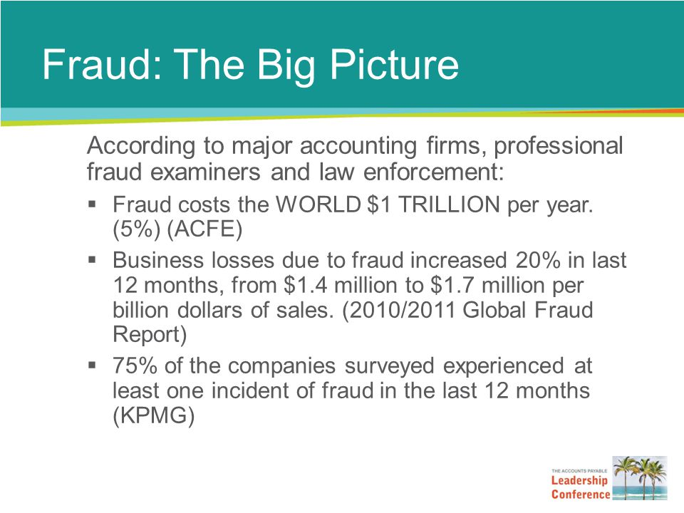 Fraud: The Big Picture According to major accounting firms, professional fraud examiners and law enforcement:  Fraud costs the WORLD $1 TRILLION per year.