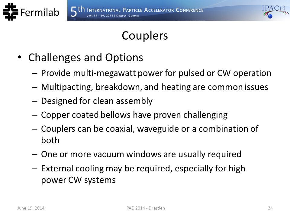 Fermilab Couplers Challenges and Options – Provide multi-megawatt power for pulsed or CW operation – Multipacting, breakdown, and heating are common i