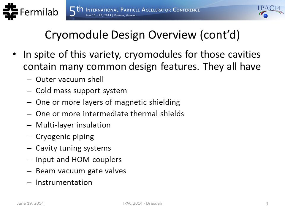 Fermilab Cryomodule Design Overview (cont'd) There are also features that might be unique to each design – Active alignment systems – Cavity position monitoring systems – Internal heat exchangers – Cold-to-warm-transitions – Active magnetic elements – Current leads – Segmentation – And many others June 19, 2014IPAC 2014 - Dresden5