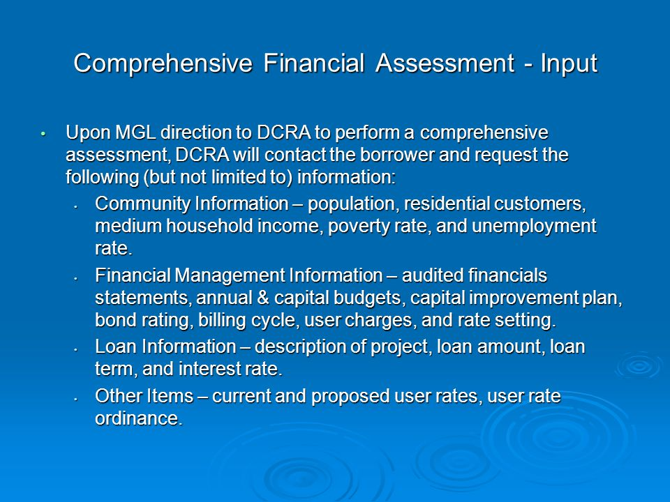 Comprehensive Financial Assessment - Input Upon MGL direction to DCRA to perform a comprehensive assessment, DCRA will contact the borrower and request the following (but not limited to) information: Upon MGL direction to DCRA to perform a comprehensive assessment, DCRA will contact the borrower and request the following (but not limited to) information: Community Information – population, residential customers, medium household income, poverty rate, and unemployment rate.