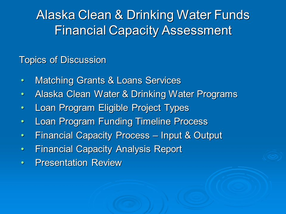 Alaska Clean & Drinking Water Funds Financial Capacity Assessment Topics of Discussion Matching Grants & Loans ServicesMatching Grants & Loans Services Alaska Clean Water & Drinking Water ProgramsAlaska Clean Water & Drinking Water Programs Loan Program Eligible Project TypesLoan Program Eligible Project Types Loan Program Funding Timeline ProcessLoan Program Funding Timeline Process Financial Capacity Process – Input & OutputFinancial Capacity Process – Input & Output Financial Capacity Analysis ReportFinancial Capacity Analysis Report Presentation ReviewPresentation Review