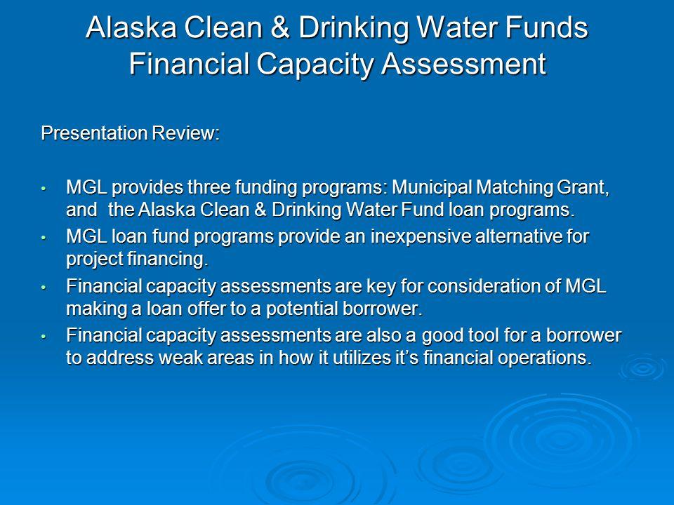 Alaska Clean & Drinking Water Funds Financial Capacity Assessment Presentation Review: MGL provides three funding programs: Municipal Matching Grant, and the Alaska Clean & Drinking Water Fund loan programs.