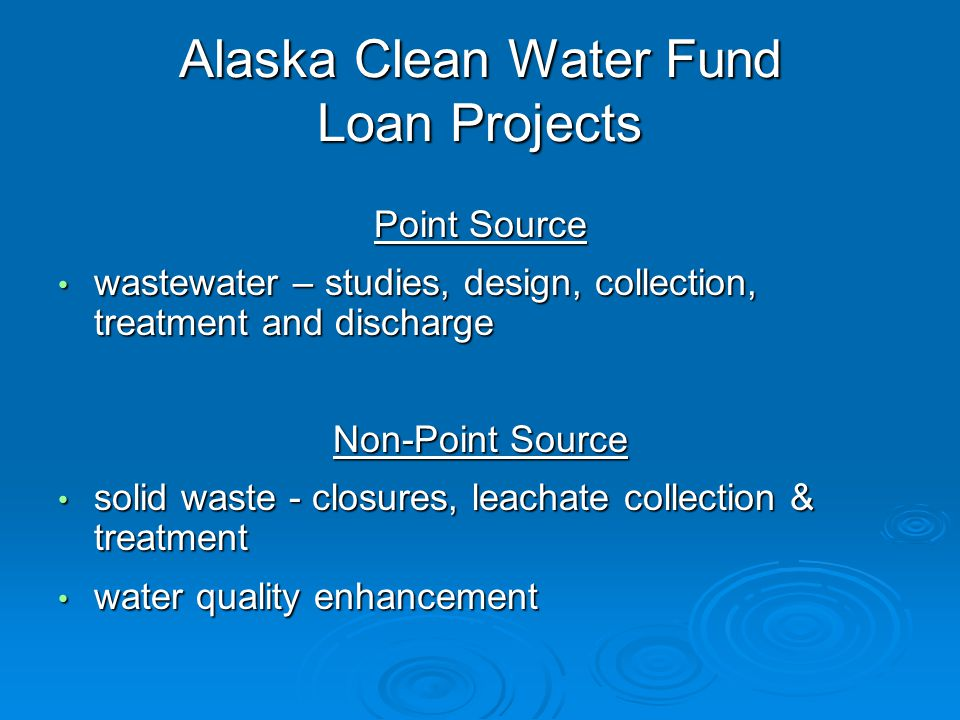 Alaska Clean Water Fund Loan Projects Point Source wastewater – studies, design, collection, treatment and discharge wastewater – studies, design, collection, treatment and discharge Non-Point Source solid waste - closures, leachate collection & treatment solid waste - closures, leachate collection & treatment water quality enhancement water quality enhancement