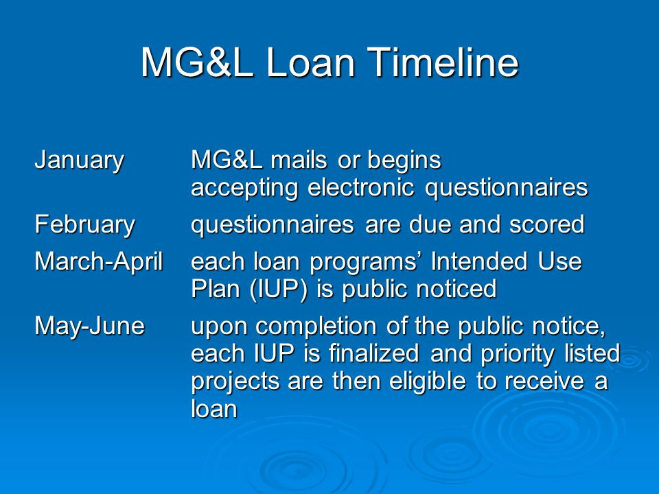 Loan Questionnaire Criteria Submit eligible projects, check with MG&L Submit eligible projects, check with MG&L Fund advance planning / design Fund advance planning / design ACWF key criteria (PS) – public health, water quality, local initiative, and funding coordination ACWF key criteria (PS) – public health, water quality, local initiative, and funding coordination ACWF key criteria (NPS) – prevention, restoration, stewardship, local initiative, NPS strategy ACWF key criteria (NPS) – prevention, restoration, stewardship, local initiative, NPS strategy ADWF key criteria – public health, compliance, affordability, and other considerations ADWF key criteria – public health, compliance, affordability, and other considerations