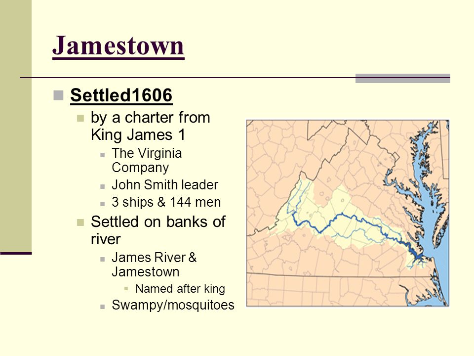 Jamestown Settled1606 by a charter from King James 1 The Virginia Company John Smith leader 3 ships & 144 men Settled on banks of river James River &