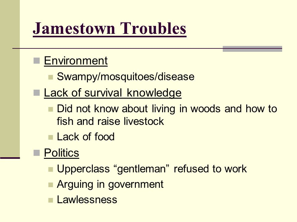 Jamestown Troubles Environment Swampy/mosquitoes/disease Lack of survival knowledge Did not know about living in woods and how to fish and raise lives