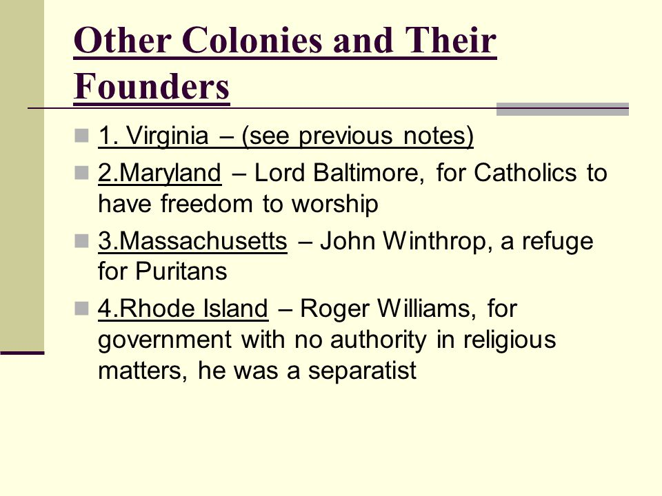 Other Colonies and Their Founders 1. Virginia – (see previous notes) 2.Maryland – Lord Baltimore, for Catholics to have freedom to worship 3.Massachus