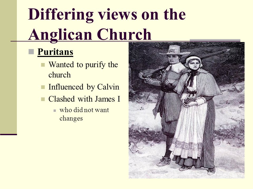 Differing views on the Anglican Church Puritans Wanted to purify the church Influenced by Calvin Clashed with James I who did not want changes