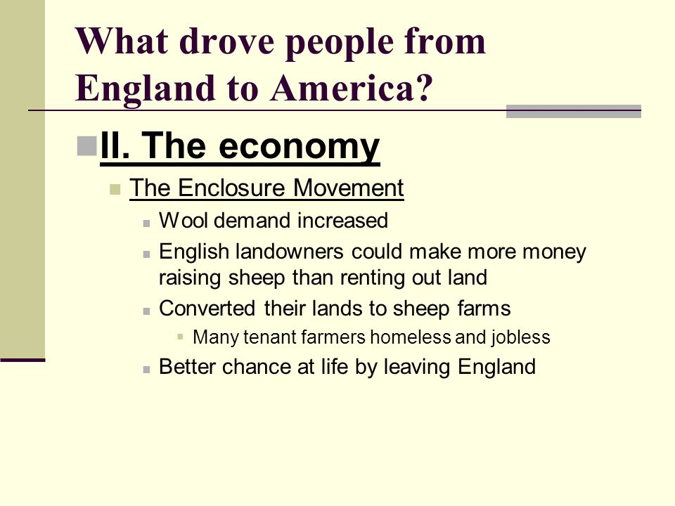 What drove people from England to America? II. The economy The Enclosure Movement Wool demand increased English landowners could make more money raisi
