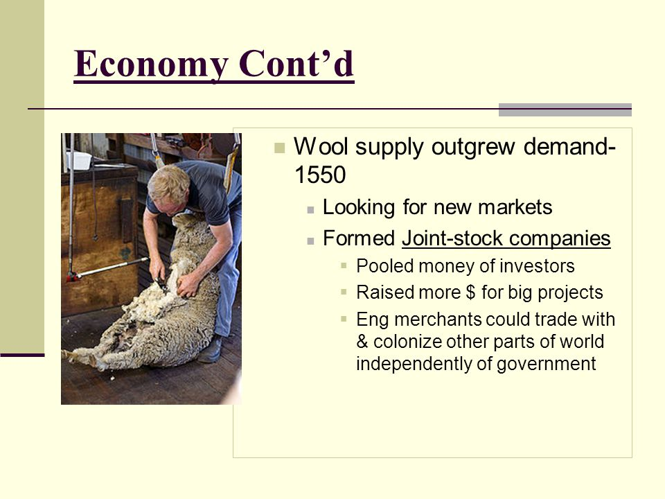 Economy Cont'd Wool supply outgrew demand- 1550 Looking for new markets Formed Joint-stock companies  Pooled money of investors  Raised more $ for b