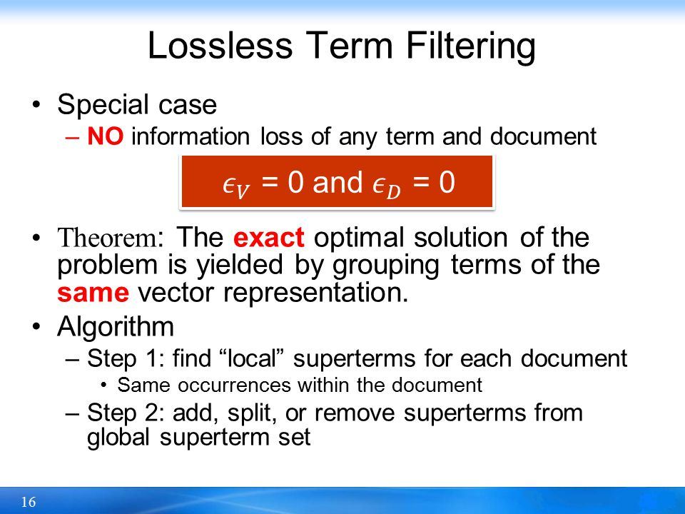 16 Lossless Term Filtering Special case –NO information loss of any term and document Theorem: The exact optimal solution of the problem is yielded by grouping terms of the same vector representation.