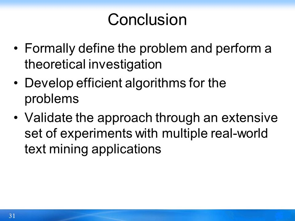 31 Conclusion Formally define the problem and perform a theoretical investigation Develop efficient algorithms for the problems Validate the approach through an extensive set of experiments with multiple real-world text mining applications