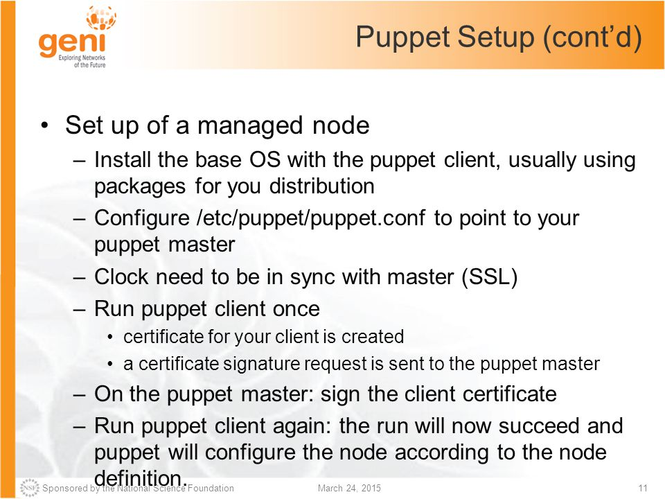 Sponsored by the National Science Foundation11March 24, 2015 Puppet Setup (cont'd) Set up of a managed node –Install the base OS with the puppet clien
