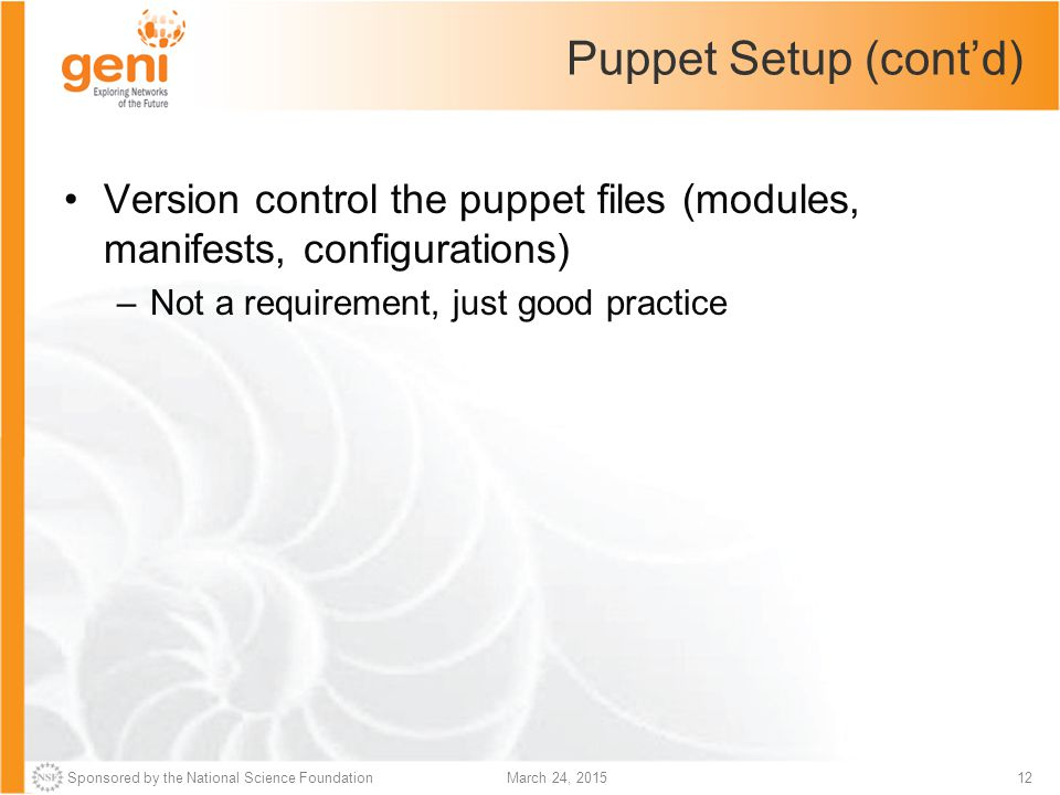 Sponsored by the National Science Foundation12March 24, 2015 Puppet Setup (cont'd) Version control the puppet files (modules, manifests, configuration