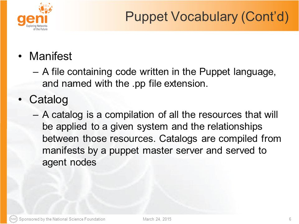Sponsored by the National Science Foundation7March 24, 2015 Puppet Vocabulary (Cont'd) node (or node statement) –A collection of classes, resources, and variables in a manifest, which will only be applied to a certain agent node.