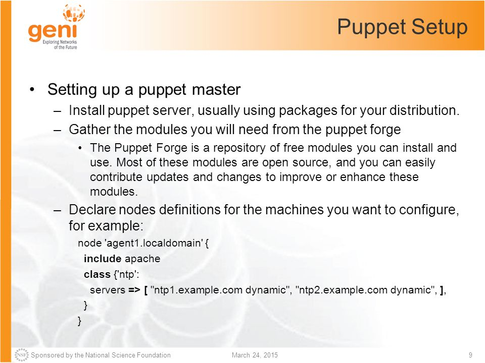 Sponsored by the National Science Foundation10March 24, 2015 Puppet Setup (cont'd) –Puppet comes with a web server: Puppet includes a basic puppet master web server based on Ruby's WEBrick library.You cannot use this default server for real-life loads, as it can't handle concurrent connections; it is only suitable for small tests with ten nodes or fewer.