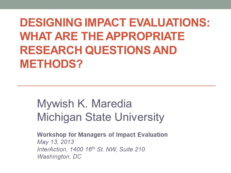 DESIGNING IMPACT EVALUATIONS: WHAT ARE THE APPROPRIATE RESEARCH QUESTIONS AND METHODS.
