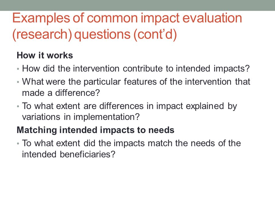 Examples of common impact evaluation (research) questions (cont'd) How it works How did the intervention contribute to intended impacts.