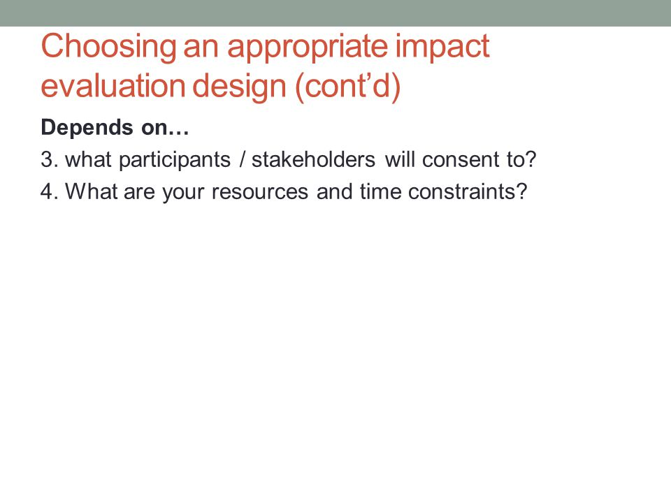 Choosing an appropriate impact evaluation design (cont'd) Depends on… 3.