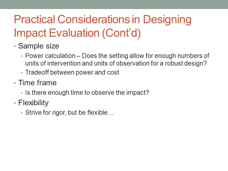 Practical Considerations in Designing Impact Evaluation (Cont'd) Sample size Power calculation – Does the setting allow for enough numbers of units of intervention and units of observation for a robust design.