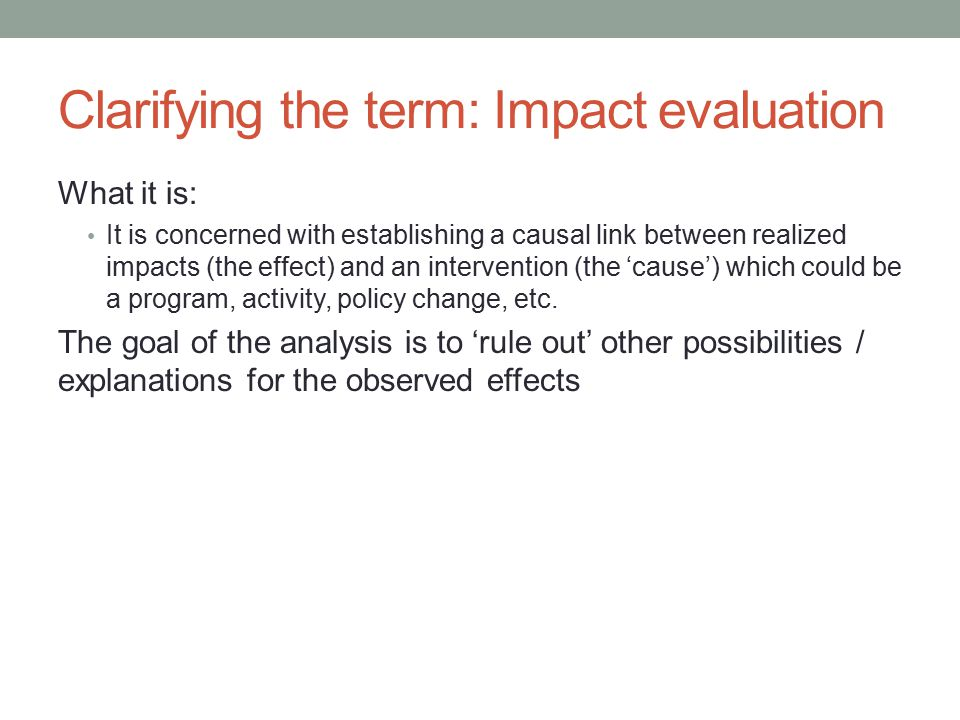 Clarifying the term: Impact evaluation What it is: It is concerned with establishing a causal link between realized impacts (the effect) and an intervention (the 'cause') which could be a program, activity, policy change, etc.