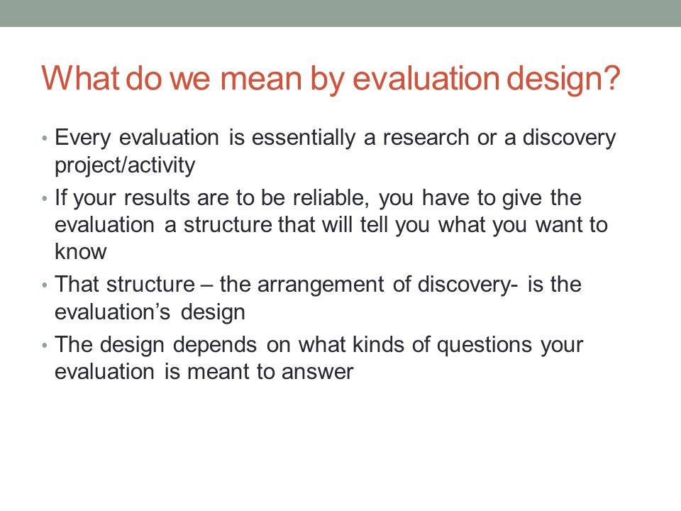 What do we mean by evaluation design? Every evaluation is essentially a research or a discovery project/activity If your results are to be reliable, y