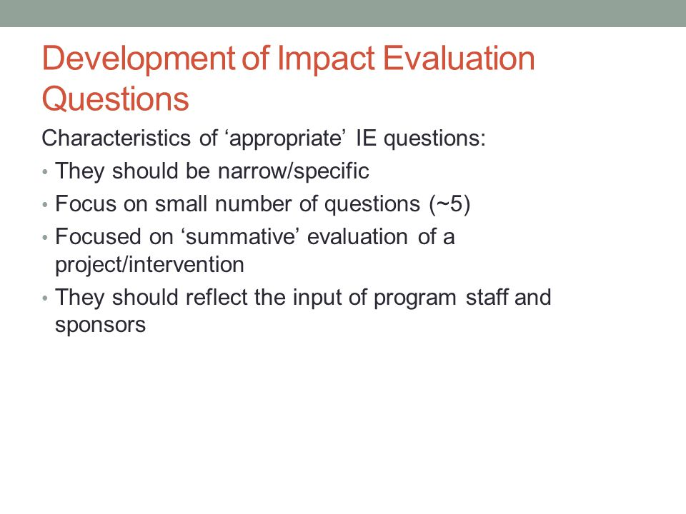 Development of Impact Evaluation Questions Characteristics of 'appropriate' IE questions: They should be narrow/specific Focus on small number of questions (~5) Focused on 'summative' evaluation of a project/intervention They should reflect the input of program staff and sponsors
