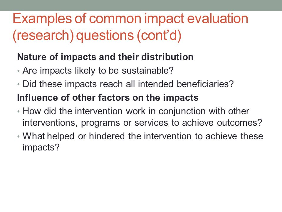 Examples of common impact evaluation (research) questions (cont'd) Nature of impacts and their distribution Are impacts likely to be sustainable? Did