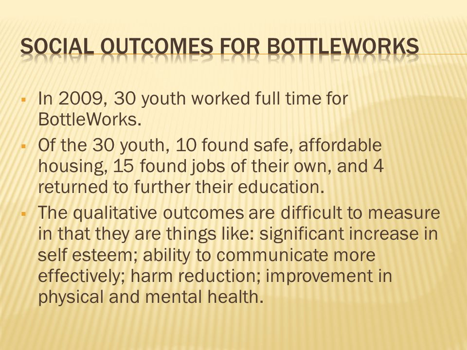  In 2009, 30 youth worked full time for BottleWorks.