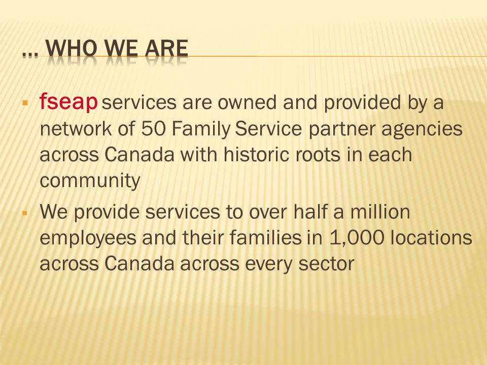  fseap services are owned and provided by a network of 50 Family Service partner agencies across Canada with historic roots in each community  We provide services to over half a million employees and their families in 1,000 locations across Canada across every sector