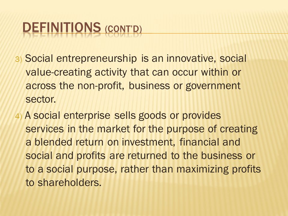 3) Social entrepreneurship is an innovative, social value-creating activity that can occur within or across the non-profit, business or government sector.