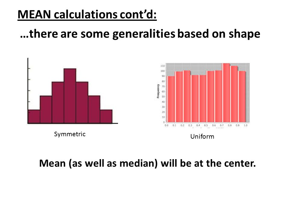 MEAN calculations cont'd: …there are some generalities based on shape Symmetric Mean (as well as median) will be at the center. Uniform