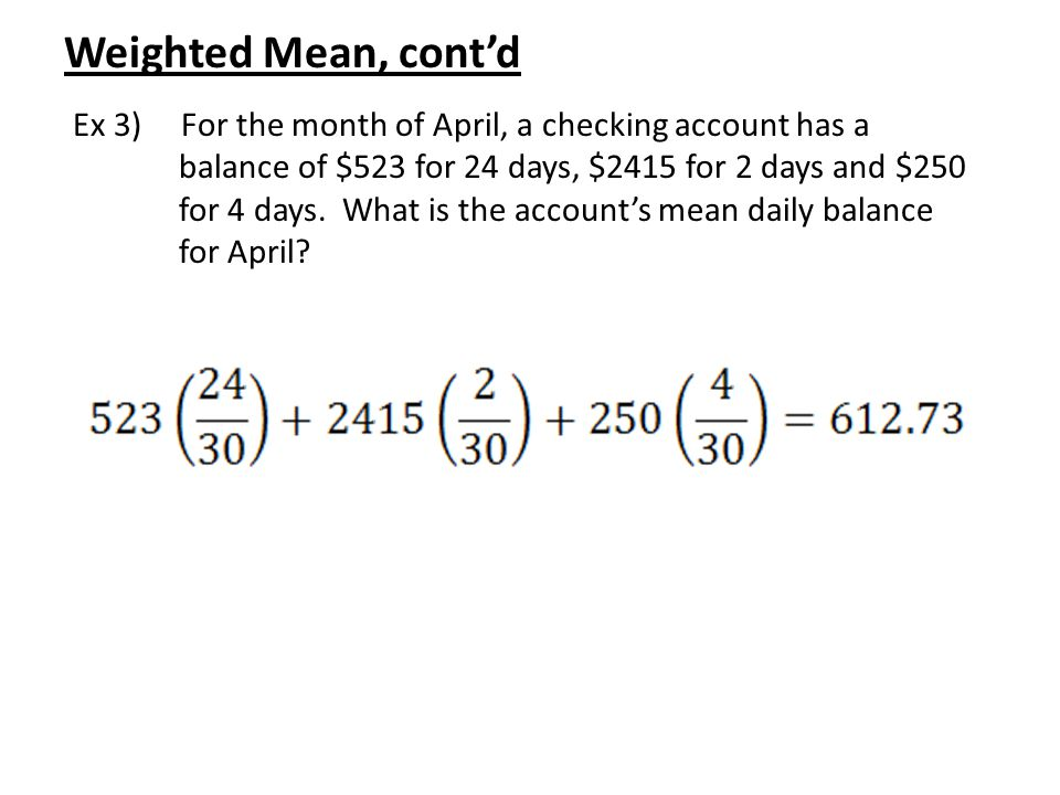 Weighted Mean, cont'd Ex 3) For the month of April, a checking account has a balance of $523 for 24 days, $2415 for 2 days and $250 for 4 days. What i