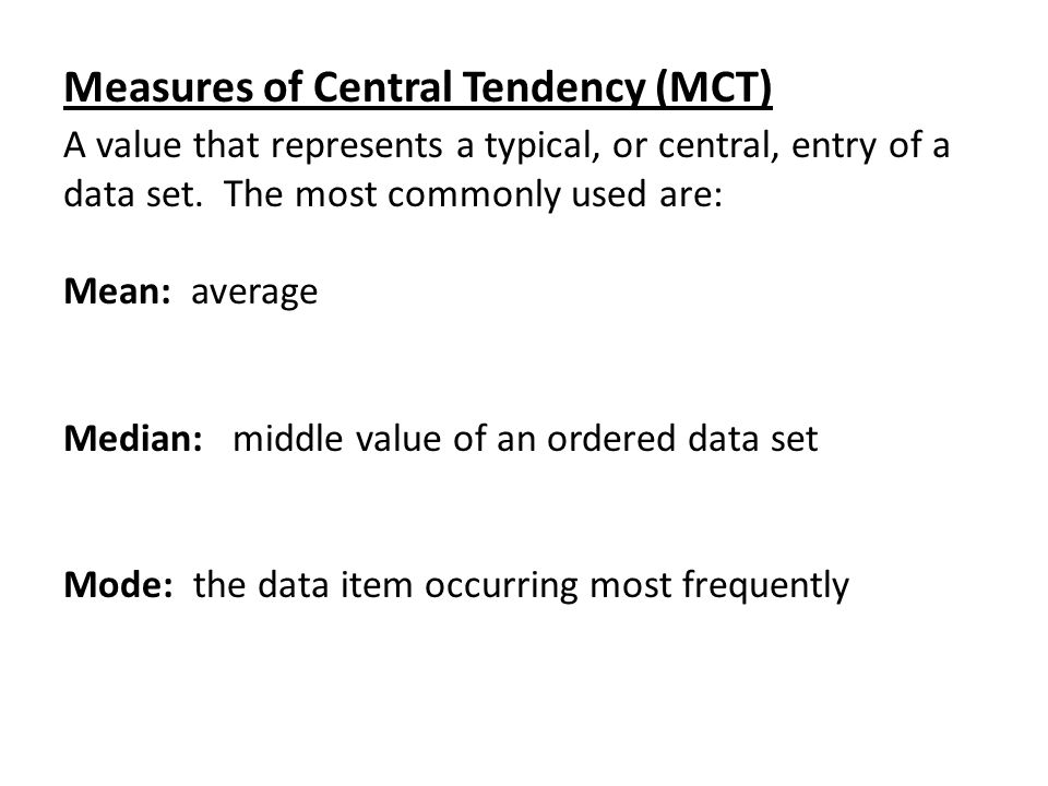 Measures of Central Tendency (MCT) A value that represents a typical, or central, entry of a data set. The most commonly used are: Mean: average Media