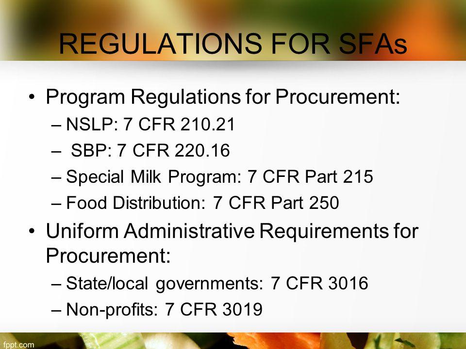 REGULATIONS FOR SFAs Program Regulations for Procurement: –NSLP: 7 CFR 210.21 – SBP: 7 CFR 220.16 –Special Milk Program: 7 CFR Part 215 –Food Distribu