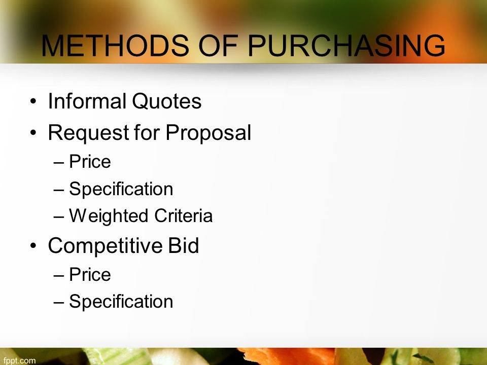 METHODS OF PURCHASING Informal Quotes Request for Proposal –Price –Specification –Weighted Criteria Competitive Bid –Price –Specification