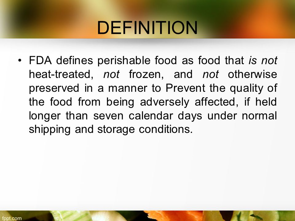 DEFINITION FDA defines perishable food as food that is not heat-treated, not frozen, and not otherwise preserved in a manner to Prevent the quality of