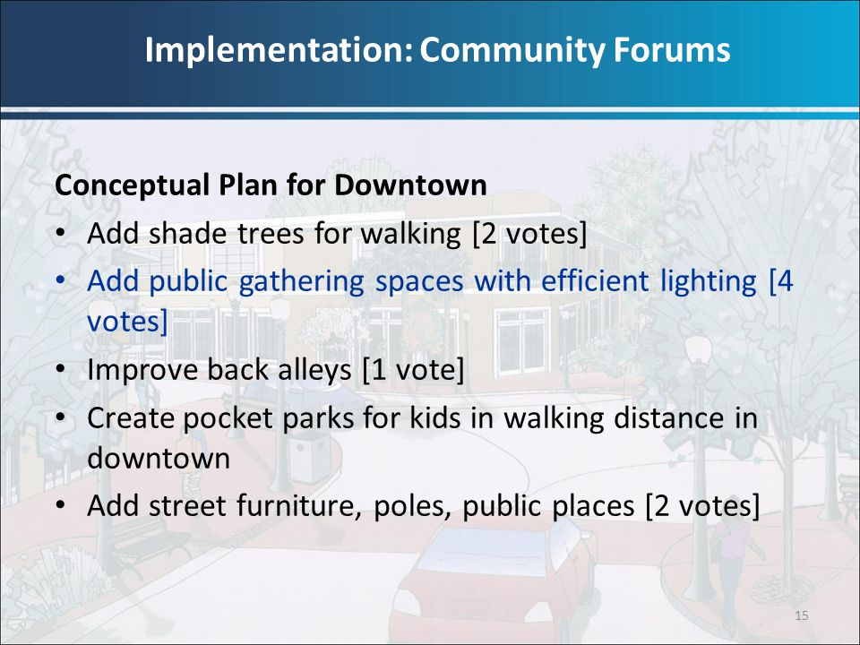 15 Conceptual Plan for Downtown Add shade trees for walking [2 votes] Add public gathering spaces with efficient lighting [4 votes] Improve back alley