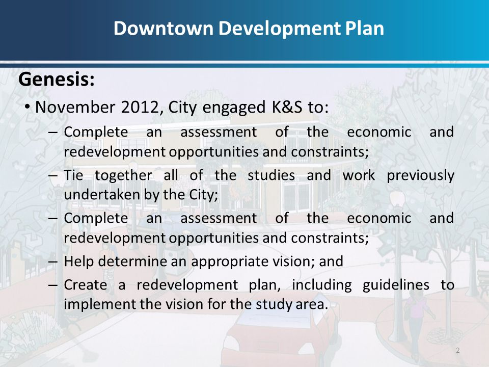 Genesis: 2 November 2012, City engaged K&S to: – Complete an assessment of the economic and redevelopment opportunities and constraints; – Tie togethe